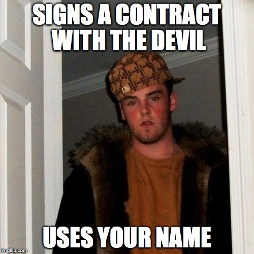 Scumbag Steve Devil Deal | SIGNS A CONTRACT WITH THE DEVIL USES YOUR NAME | image tagged in memes,scumbag steve,names,devil,deal | made w/ Imgflip meme maker