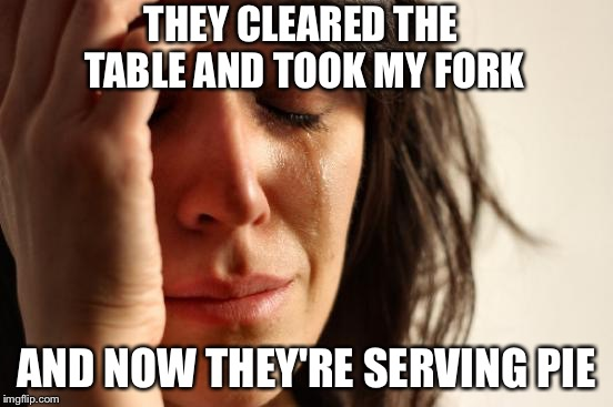 First World Problems Meme | THEY CLEARED THE TABLE AND TOOK MY FORK AND NOW THEY'RE SERVING PIE | image tagged in memes,first world problems | made w/ Imgflip meme maker