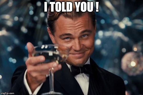 Leonardo Dicaprio Cheers Meme | I TOLD YOU ! | image tagged in memes,leonardo dicaprio cheers | made w/ Imgflip meme maker
