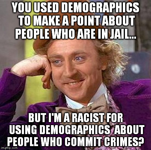 Creepy Condescending Wonka Meme | YOU USED DEMOGRAPHICS TO MAKE A POINT ABOUT PEOPLE WHO ARE IN JAIL... BUT I'M A RACIST FOR USING DEMOGRAPHICS  ABOUT PEOPLE WHO COMMIT CRIME | image tagged in memes,creepy condescending wonka | made w/ Imgflip meme maker
