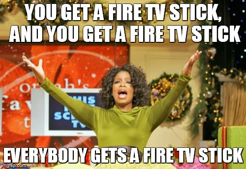 You Get An X And You Get An X | YOU GET A FIRE TV STICK, AND YOU GET A FIRE TV STICK EVERYBODY GETS A FIRE TV STICK | image tagged in memes,you get an x and you get an x | made w/ Imgflip meme maker