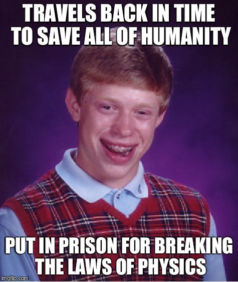 Bad Luck Brian Meme | TRAVELS BACK IN TIME TO SAVE ALL OF HUMANITY PUT IN PRISON FOR BREAKING THE LAWS OF PHYSICS | image tagged in memes,bad luck brian | made w/ Imgflip meme maker
