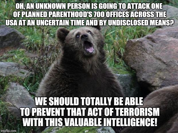 Sarcastic Bear | OH, AN UNKNOWN PERSON IS GOING TO ATTACK ONE OF PLANNED PARENTHOOD'S 700 OFFICES ACROSS THE USA AT AN UNCERTAIN TIME AND BY UNDISCLOSED MEAN | image tagged in sarcastic bear,AdviceAnimals | made w/ Imgflip meme maker