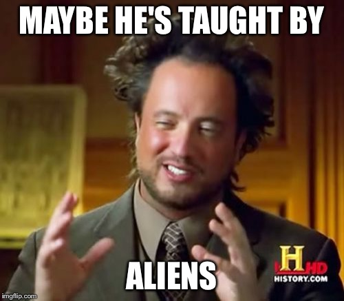 Ancient Aliens Meme | MAYBE HE'S TAUGHT BY ALIENS | image tagged in memes,ancient aliens | made w/ Imgflip meme maker