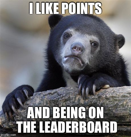 Confession Bear Meme | I LIKE POINTS AND BEING ON THE LEADERBOARD | image tagged in memes,confession bear | made w/ Imgflip meme maker