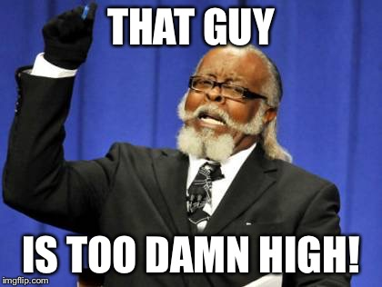 Too Damn High Meme | THAT GUY IS TOO DAMN HIGH! | image tagged in memes,too damn high | made w/ Imgflip meme maker