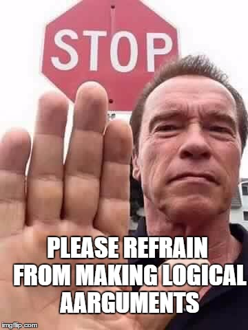 arnie stop | PLEASE REFRAIN FROM MAKING LOGICAL AARGUMENTS | image tagged in arnie stop | made w/ Imgflip meme maker