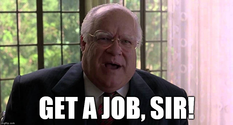 The Big Lebowski | GET A JOB, SIR! | image tagged in the big lebowski | made w/ Imgflip meme maker