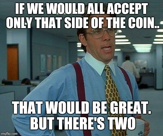 That Would Be Great Meme | IF WE WOULD ALL ACCEPT ONLY THAT SIDE OF THE COIN.. THAT WOULD BE GREAT. BUT THERE'S TWO | image tagged in memes,that would be great | made w/ Imgflip meme maker