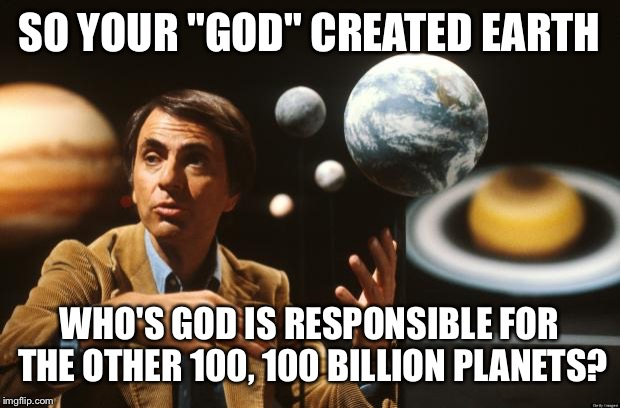 "carl sagan  | SO YOUR ""GOD"" CREATED EARTH WHO'S GOD IS RESPONSIBLE FOR THE OTHER 100, 100 BILLION PLANETS? 