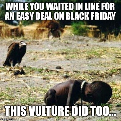 Death | WHILE YOU WAITED IN LINE FOR AN EASY DEAL ON BLACK FRIDAY THIS VULTURE DID TOO... | image tagged in death | made w/ Imgflip meme maker
