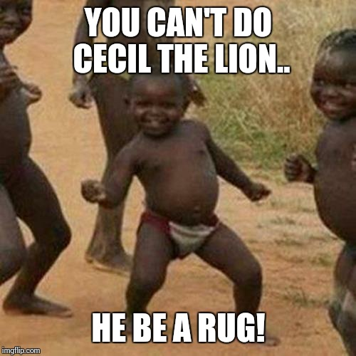 Third World Success Kid Meme | YOU CAN'T DO CECIL THE LION.. HE BE A RUG! | image tagged in memes,third world success kid | made w/ Imgflip meme maker