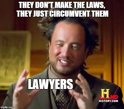 Ancient Aliens Meme | THEY DON'T MAKE THE LAWS, THEY JUST CIRCUMVENT THEM LAWYERS | image tagged in memes,ancient aliens | made w/ Imgflip meme maker