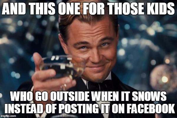 Leonardo Dicaprio Cheers Meme | AND THIS ONE FOR THOSE KIDS WHO GO OUTSIDE WHEN IT SNOWS INSTEAD OF POSTING IT ON FACEBOOK | image tagged in memes,leonardo dicaprio cheers | made w/ Imgflip meme maker