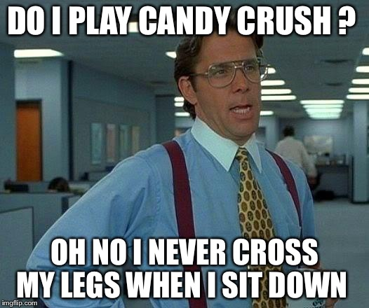 That Would Be Great Meme | DO I PLAY CANDY CRUSH ? OH NO I NEVER CROSS MY LEGS WHEN I SIT DOWN | image tagged in memes,that would be great | made w/ Imgflip meme maker
