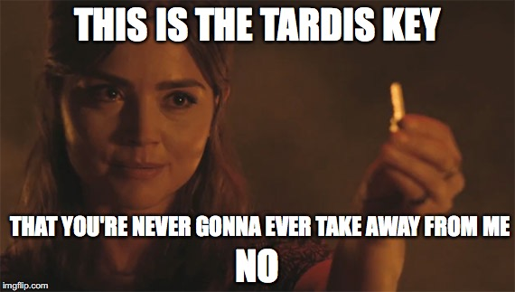 Tardis Key | THIS IS THE TARDIS KEY THAT YOU'RE NEVER GONNA EVER TAKE AWAY FROM ME NO | image tagged in doctor who,clara oswald,tardis key | made w/ Imgflip meme maker