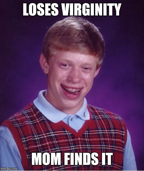 Bad Luck Brian Meme | LOSES VIRGINITY MOM FINDS IT | image tagged in memes,bad luck brian | made w/ Imgflip meme maker