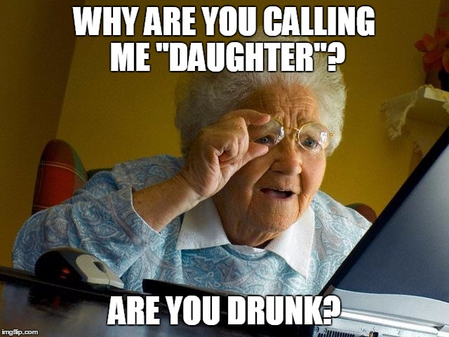 "WHY ARE YOU CALLING ME ""DAUGHTER""? ARE YOU DRUNK? 