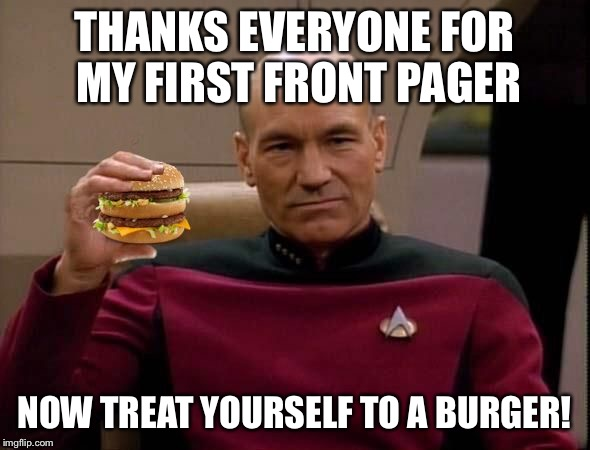 Picard with Big Mac | THANKS EVERYONE FOR MY FIRST FRONT PAGER NOW TREAT YOURSELF TO A BURGER! | image tagged in picard with big mac | made w/ Imgflip meme maker