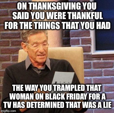 Maury Lie Detector | ON THANKSGIVING YOU SAID YOU WERE THANKFUL FOR THE THINGS THAT YOU HAD THE WAY YOU TRAMPLED THAT WOMAN ON BLACK FRIDAY FOR A TV HAS DETERMIN | image tagged in memes,maury lie detector | made w/ Imgflip meme maker