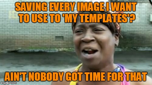 Ain't Nobody Got Time For That Meme | SAVING EVERY IMAGE I WANT TO USE TO 'MY TEMPLATES'? AIN'T NOBODY GOT TIME FOR THAT | image tagged in memes,aint nobody got time for that | made w/ Imgflip meme maker