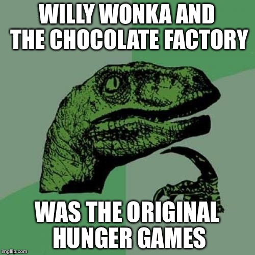 Think about it | WILLY WONKA AND THE CHOCOLATE FACTORY WAS THE ORIGINAL HUNGER GAMES | image tagged in memes,philosoraptor | made w/ Imgflip meme maker