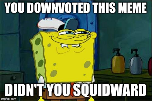 Dont You Squidward Meme | YOU DOWNVOTED THIS MEME DIDN'T YOU SQUIDWARD | image tagged in memes,dont you squidward | made w/ Imgflip meme maker