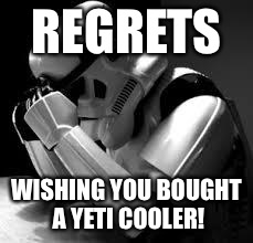 Crying stormtrooper | REGRETS WISHING YOU BOUGHT A YETI COOLER! | image tagged in crying stormtrooper | made w/ Imgflip meme maker