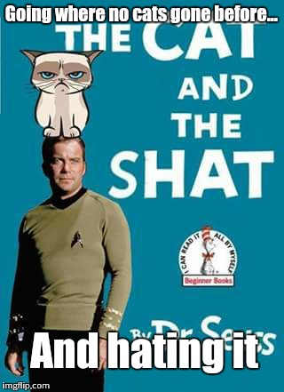 Grumpy Trekie  | Going where no cats gone before... And hating it | image tagged in grumpy cat,william shatner | made w/ Imgflip meme maker
