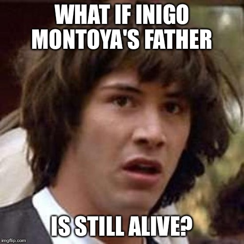 Conspiracy Keanu Meme | WHAT IF INIGO MONTOYA'S FATHER IS STILL ALIVE? | image tagged in memes,conspiracy keanu | made w/ Imgflip meme maker