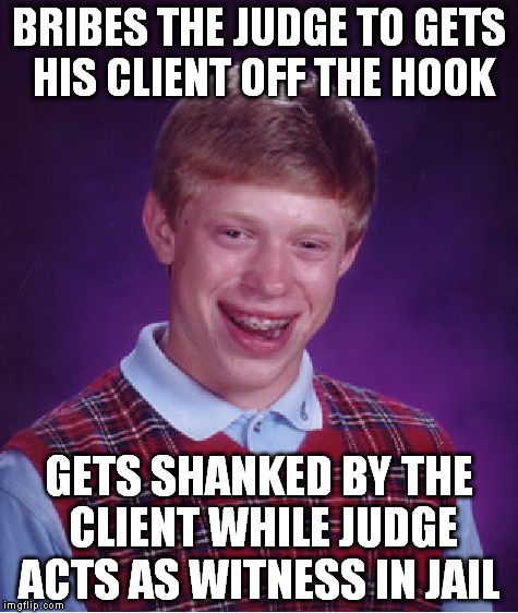Bad Luck Brian Meme | BRIBES THE JUDGE TO GETS HIS CLIENT OFF THE HOOK GETS SHANKED BY THE CLIENT WHILE JUDGE ACTS AS WITNESS IN JAIL | image tagged in memes,bad luck brian | made w/ Imgflip meme maker