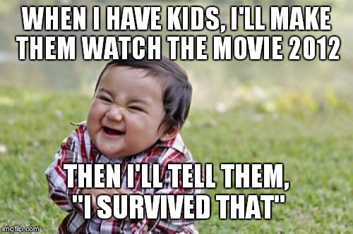 "Evil Toddler Meme | WHEN I HAVE KIDS, I'LL MAKE THEM WATCH THE MOVIE 2012 THEN I'LL TELL THEM, ""I SURVIVED THAT"" 