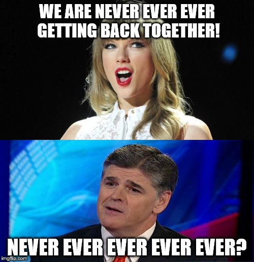 Taylor Swift dumps Sean Hannity | WE ARE NEVER EVER EVER GETTING BACK TOGETHER! NEVER EVER EVER EVER EVER? | image tagged in taylor swift,sean hannity | made w/ Imgflip meme maker