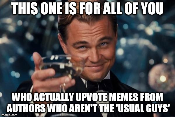 Leonardo Dicaprio Cheers Meme | THIS ONE IS FOR ALL OF YOU WHO ACTUALLY UPVOTE MEMES FROM AUTHORS WHO AREN'T THE 'USUAL GUYS' | image tagged in memes,leonardo dicaprio cheers | made w/ Imgflip meme maker