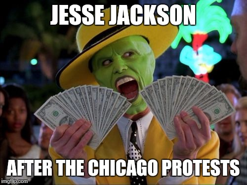Money Money | JESSE JACKSON AFTER THE CHICAGO PROTESTS | image tagged in memes,money money | made w/ Imgflip meme maker
