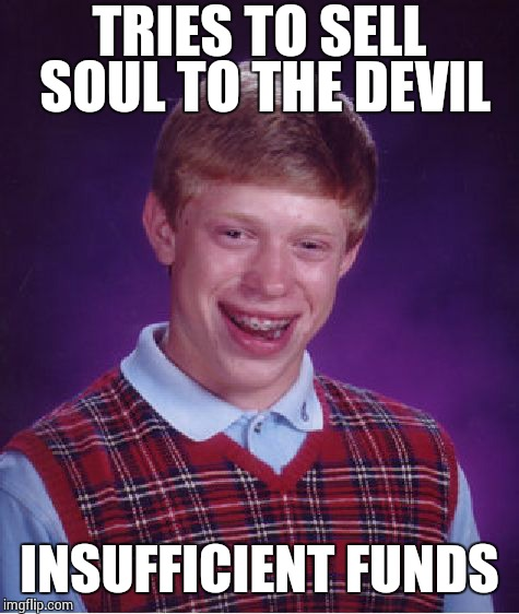 Bad Luck Brian Meme | TRIES TO SELL SOUL TO THE DEVIL INSUFFICIENT FUNDS | image tagged in memes,bad luck brian | made w/ Imgflip meme maker