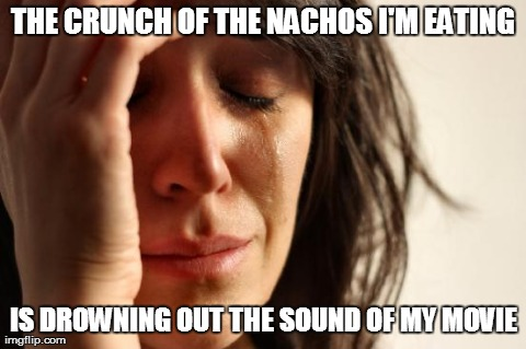 First World Problems | THE CRUNCH OF THE NACHOS I'M EATING IS DROWNING OUT THE SOUND OF MY MOVIE | image tagged in memes,first world problems | made w/ Imgflip meme maker