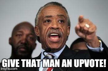 GIVE THAT MAN AN UPVOTE! | made w/ Imgflip meme maker
