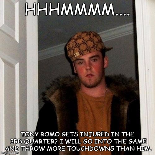 Scumbag Steve Meme | HHHMMMM.... TONY ROMO GETS INJURED IN THE 3RD QUARTER? I WILL GO INTO THE GAME AND THROW MORE TOUCHDOWNS THAN HIM. | image tagged in memes,scumbag steve | made w/ Imgflip meme maker