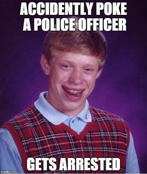 Bad Luck Brian | ACCIDENTLY POKE A POLICE OFFICER GETS ARRESTED | image tagged in memes,bad luck brian | made w/ Imgflip meme maker