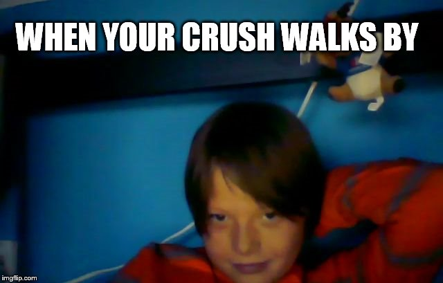 WHEN YOUR CRUSH WALKS BY | image tagged in lol,love | made w/ Imgflip meme maker