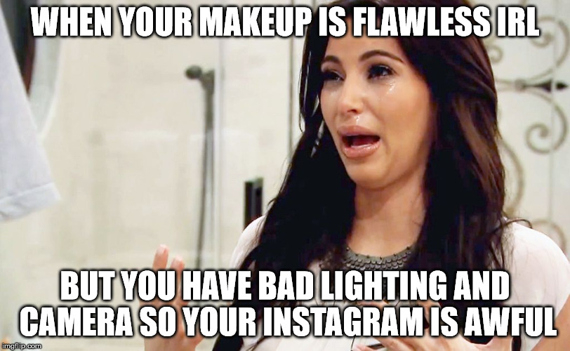 Makeup Guru-wannabe struggle | WHEN YOUR MAKEUP IS FLAWLESS IRL BUT YOU HAVE BAD LIGHTING AND CAMERA SO YOUR INSTAGRAM IS AWFUL | image tagged in kim kardashian crying,makeup,killing beauty | made w/ Imgflip meme maker