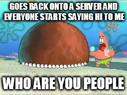 WHO ARE YOU PEOPLE? | GOES BACK ONTO A SERVER AND EVERYONE STARTS SAYING HI TO ME WHO ARE YOU PEOPLE | image tagged in who are you people | made w/ Imgflip meme maker