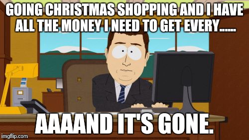 Aaaaand Its Gone | GOING CHRISTMAS SHOPPING AND I HAVE ALL THE MONEY I NEED TO GET EVERY...... AAAAND IT'S GONE. | image tagged in memes,aaaaand its gone,merry christmas,shopping | made w/ Imgflip meme maker