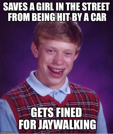 Bad Luck Brian Meme | SAVES A GIRL IN THE STREET FROM BEING HIT BY A CAR GETS FINED FOR JAYWALKING | image tagged in memes,bad luck brian | made w/ Imgflip meme maker
