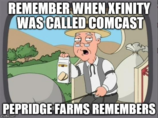 pepridge farm rembers | REMEMBER WHEN XFINITY WAS CALLED COMCAST PEPRIDGE FARMS REMEMBERS | image tagged in pepridge farm rembers | made w/ Imgflip meme maker