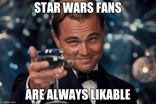 Leonardo Dicaprio Cheers Meme | STAR WARS FANS ARE ALWAYS LIKABLE | image tagged in memes,leonardo dicaprio cheers | made w/ Imgflip meme maker