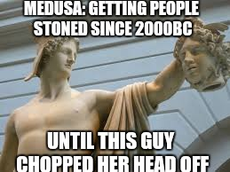 MEDUSA: GETTING PEOPLE STONED SINCE 2000BC UNTIL THIS GUY CHOPPED HER HEAD OFF | made w/ Imgflip meme maker