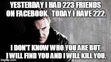 I Will Find You And Kill You | YESTERDAY I HAD 223 FRIENDS ON FACEBOOK.  TODAY I HAVE 222. I DON'T KNOW WHO YOU ARE BUT I WILL FIND YOU AND I WILL KILL YOU. | image tagged in memes,i will find you and kill you | made w/ Imgflip meme maker