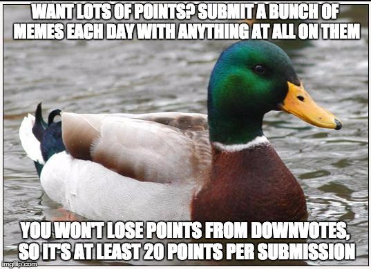 I suggest you don't try this if your name is Bad Luck Brian | WANT LOTS OF POINTS? SUBMIT A BUNCH OF MEMES EACH DAY WITH ANYTHING AT ALL ON THEM YOU WON'T LOSE POINTS FROM DOWNVOTES, SO IT'S AT LEAST 20 | image tagged in memes,actual advice mallard | made w/ Imgflip meme maker